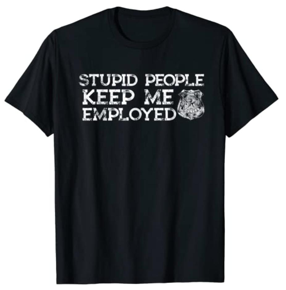 stupid people keep me employed cops shirt
